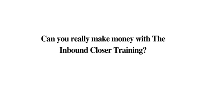 Is Inbound Closer a Scam or Legit? (A Must Read Review!!!!!)
