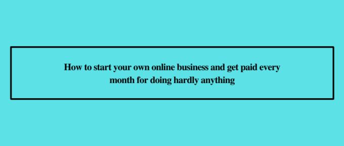 How to start your own online business and get paid every month for doing hardly anything