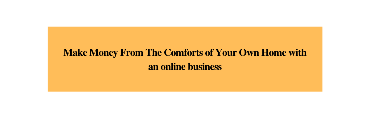 Make Money From The Comforts of Your Own Home with an online business